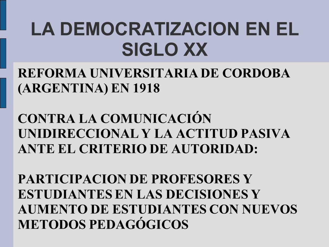 LA DEMOCRATIZACION EN EL SIGLO XX REFORMA UNIVERSITARIA DE CORDOBA (ARGENTINA) EN 1918 CONTRA LA COMUNICACIÓN UNIDIRECCIONAL Y LA ACTITUD PASIVA ANTE EL CRITERIO DE AUTORIDAD: PARTICIPACION DE PROFESORES Y ESTUDIANTES EN LAS DECISIONES Y AUMENTO DE ESTUDIANTES CON NUEVOS METODOS PEDAGÓGICOS
