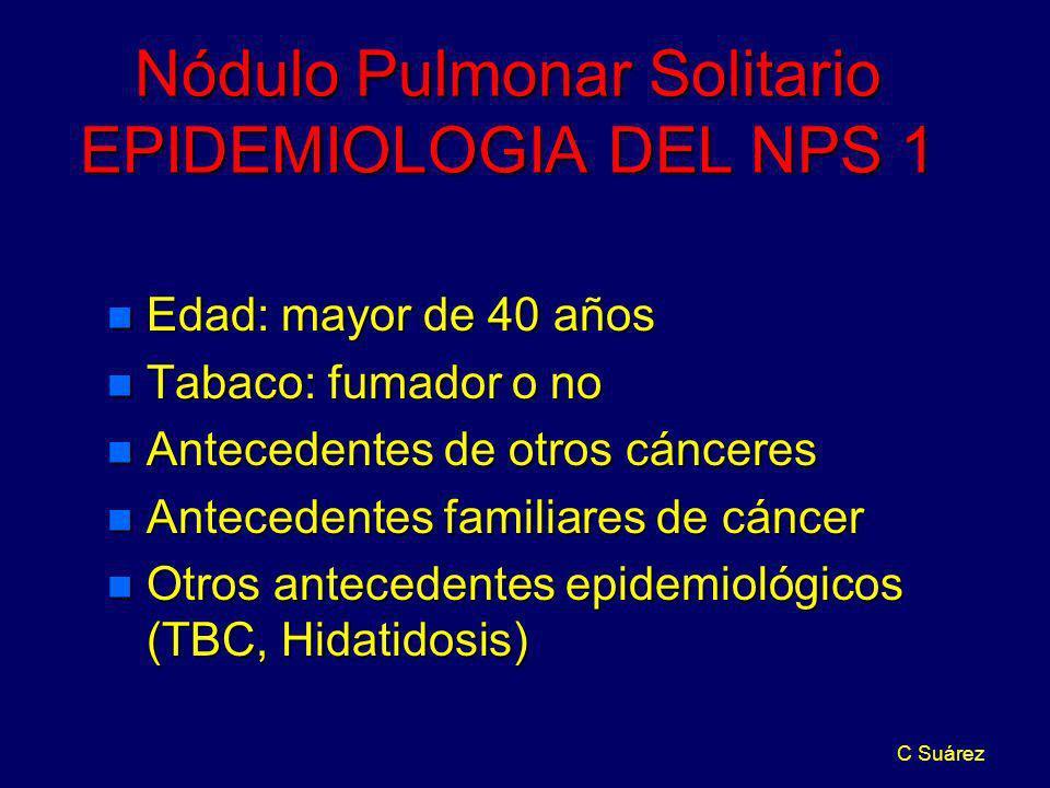 C Suárez Nódulo Pulmonar Solitario EPIDEMIOLOGIA DEL NPS 1 n Edad: mayor de 40 años n Tabaco: fumador o no n Antecedentes de otros cánceres n Antecede
