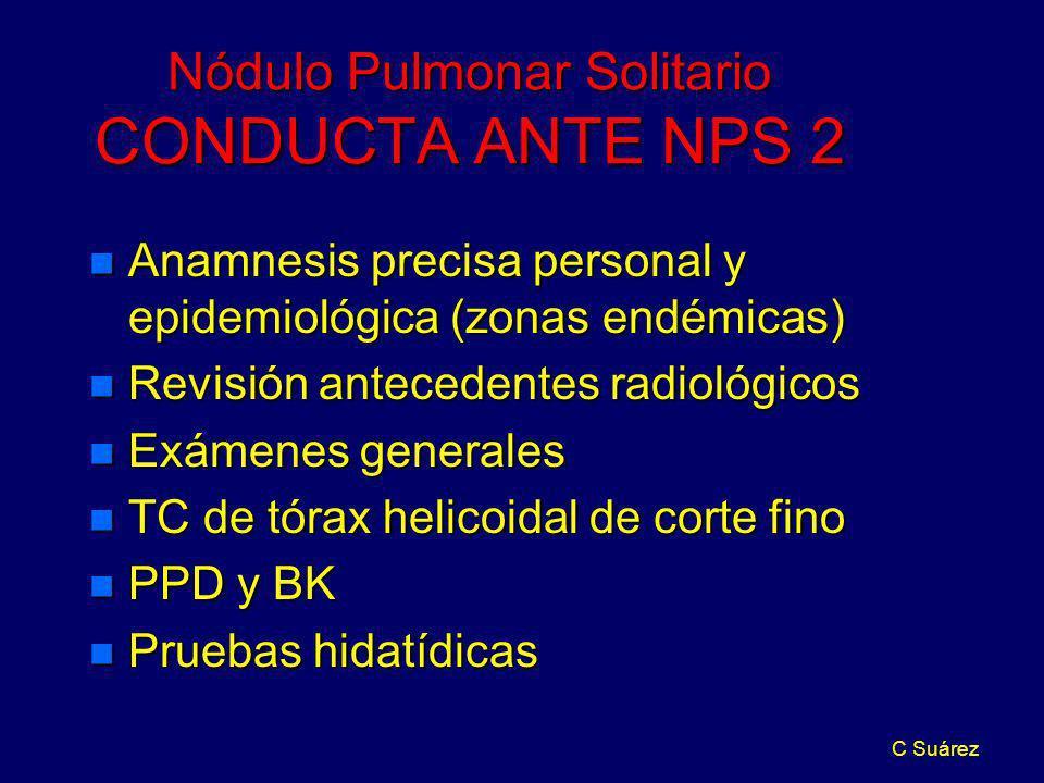 C Suárez Nódulo Pulmonar Solitario CONDUCTA ANTE NPS 2 n Anamnesis precisa personal y epidemiológica (zonas endémicas) n Revisión antecedentes radioló