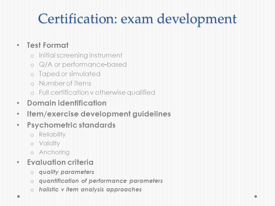 Certification: exam development Test Format o Initial screening instrument o Q/A or performance-based o Taped or simulated o Number of items o Full ce