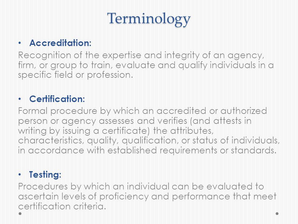 Terminology Accreditation: Recognition of the expertise and integrity of an agency, firm, or group to train, evaluate and qualify individuals in a spe