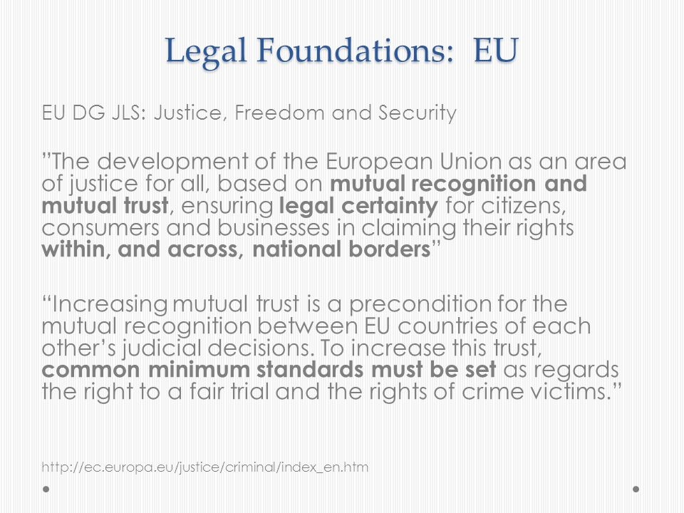 Legal Foundations: EU EU DG JLS: Justice, Freedom and Security The development of the European Union as an area of justice for all, based on mutual re