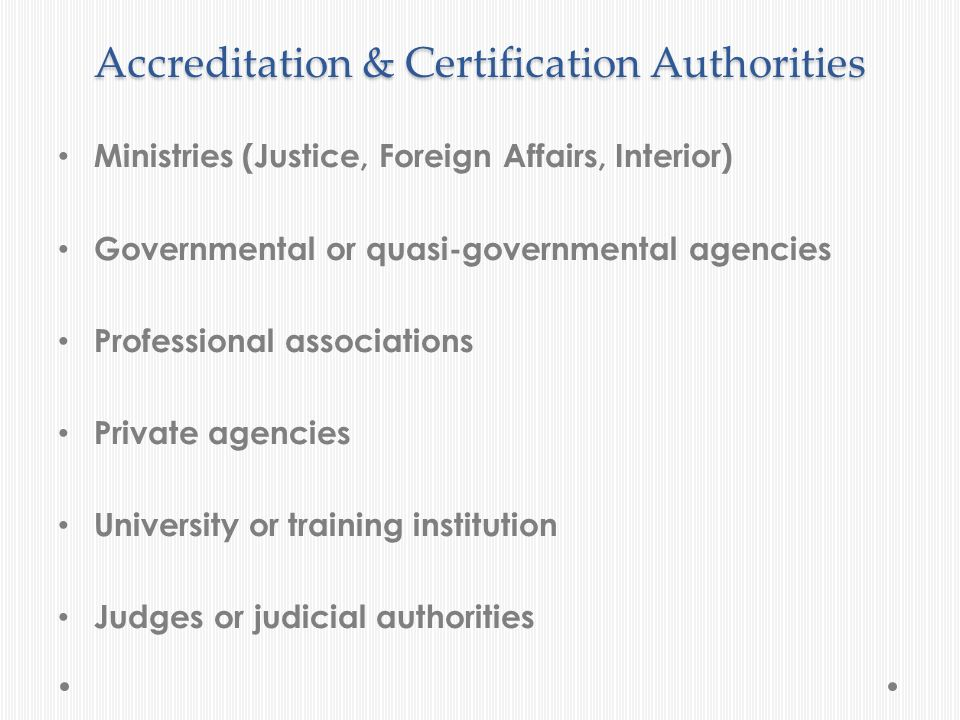 Accreditation & Certification Authorities Ministries (Justice, Foreign Affairs, Interior) Governmental or quasi-governmental agencies Professional ass
