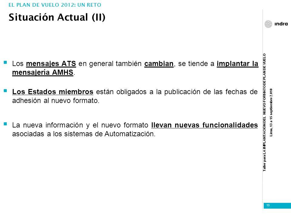 Taller para LA IMPLANTACIÓN DEL NUEVO FORMATO DE PLAN DE VUELO Lima, 13 a 15 septiembre 2.010 13 Situación Actual (II) EL PLAN DE VUELO 2012: UN RETO