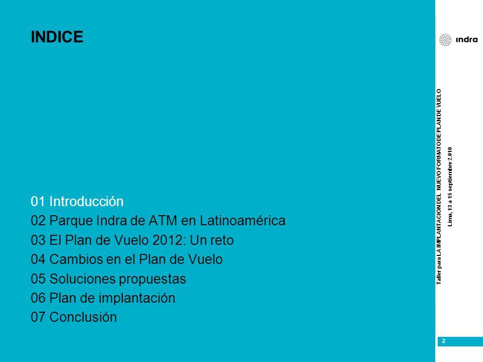 Taller para LA IMPLANTACIÓN DEL NUEVO FORMATO DE PLAN DE VUELO Lima, 13 a 15 septiembre 2.010 2 2 INDICE 01 Introducción 02 Parque Indra de ATM en Lat