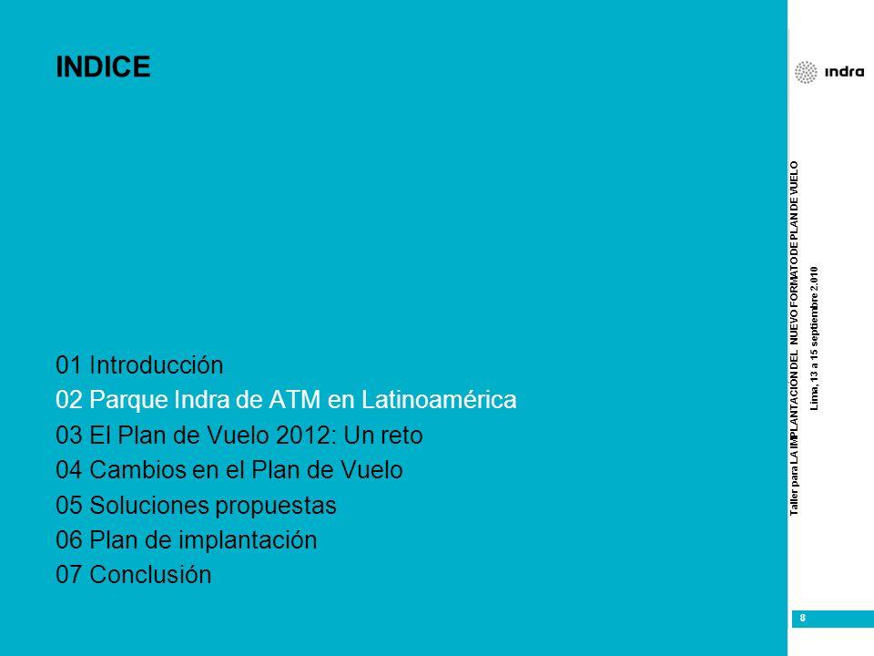 Taller para LA IMPLANTACIÓN DEL NUEVO FORMATO DE PLAN DE VUELO Lima, 13 a 15 septiembre 2.010 8 8 INDICE 01 Introducción 02 Parque Indra de ATM en Lat
