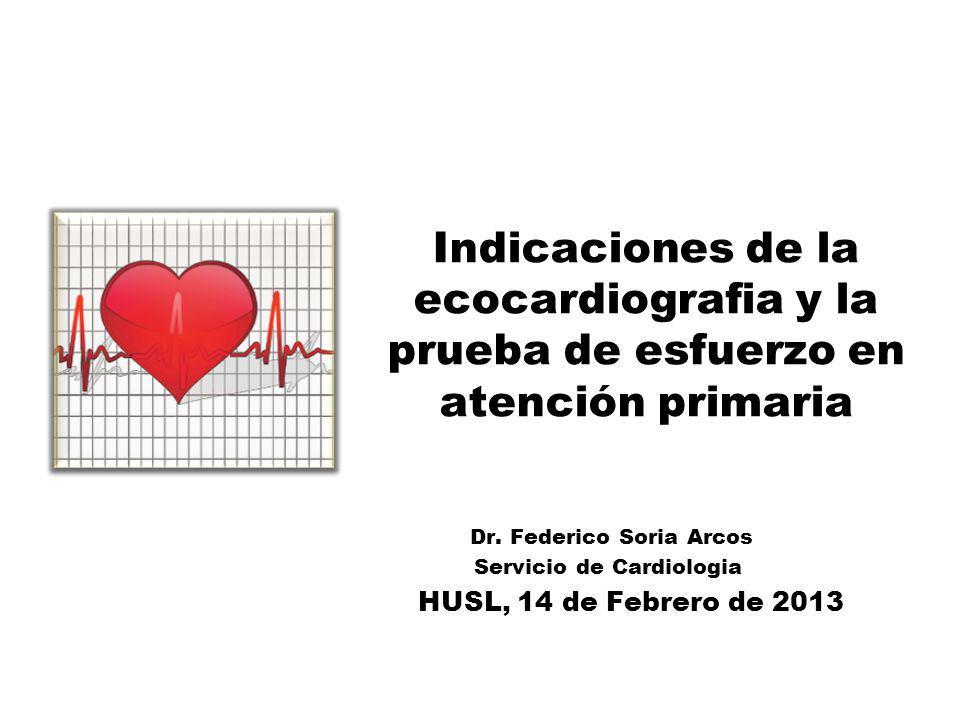 Indicaciones de la ecocardiografia y la prueba de esfuerzo en atención primaria Dr. Federico Soria Arcos Servicio de Cardiologia HUSL, 14 de Febrero d