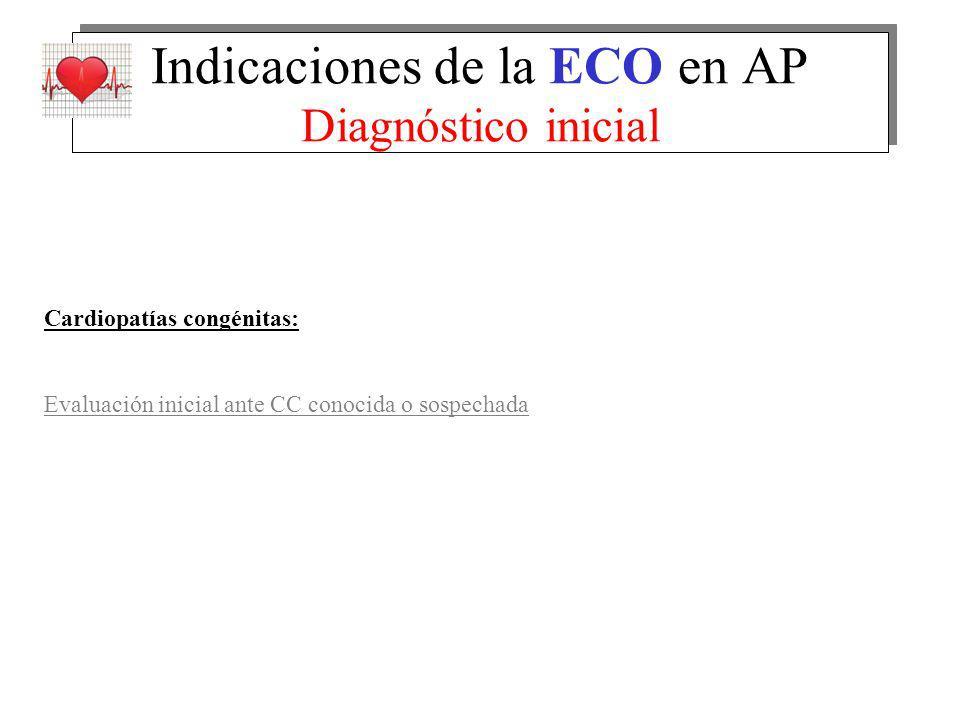 Indicaciones de la ECO en AP Diagnóstico inicial Cardiopatías congénitas: Evaluación inicial ante CC conocida o sospechada