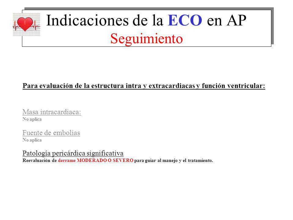 Indicaciones de la ECO en AP Seguimiento Para evaluación de la estructura intra y extracardiacas y función ventricular: Masa intracardiaca: No aplica
