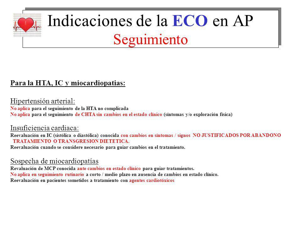 Indicaciones de la ECO en AP Seguimiento Para la HTA, IC y miocardiopatias: Hipertensión arterial: No aplica para el seguimiento de la HTA no complicada No aplica para el seguimiento de CHTA sin cambios en el estado clínico (síntomas y/o exploración física) Insuficiencia cardiaca: Reevaluación en IC (sistólica o diastólica) conocida con cambios en síntomas / signos NO JUSTIFICADOS POR ABANDONO TRATAMIENTO O TRANSGRESION DIETETICA.