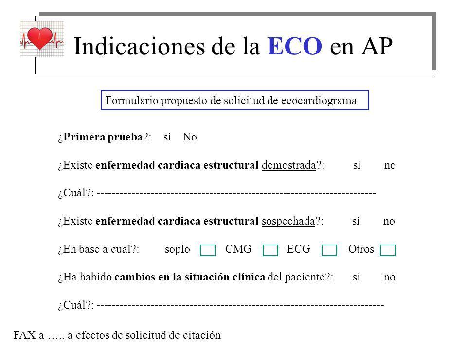 Indicaciones de la ECO en AP Formulario propuesto de solicitud de ecocardiograma ¿Primera prueba?: si No ¿Existe enfermedad cardiaca estructural demostrada?: si no ¿Cuál?: ------------------------------------------------------------------------ ¿Existe enfermedad cardiaca estructural sospechada?: si no ¿En base a cual?: soplo CMG ECG Otros ¿Ha habido cambios en la situación clínica del paciente?: si no ¿Cuál?: -------------------------------------------------------------------------- FAX a …..