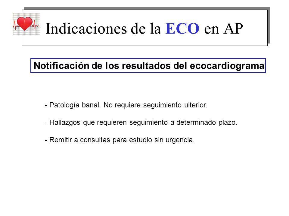 Indicaciones de la ECO en AP Notificación de los resultados del ecocardiograma - Patología banal. No requiere seguimiento ulterior. - Hallazgos que re