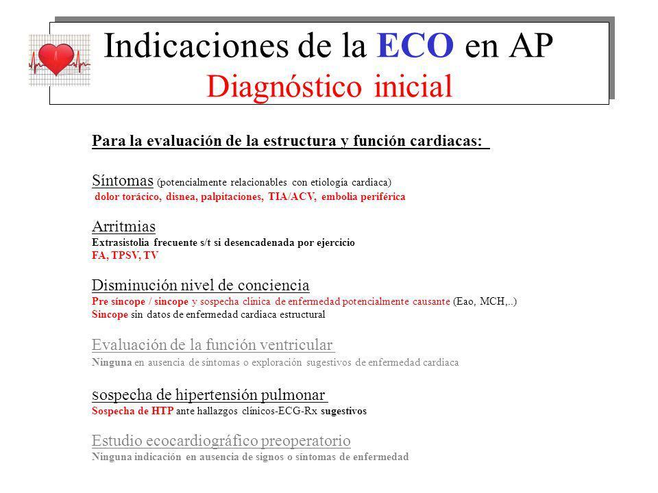 Indicaciones de la ECO en AP Diagnóstico inicial Para la evaluación de la estructura y función cardiacas: Síntomas (potencialmente relacionables con etiología cardiaca) dolor torácico, disnea, palpitaciones, TIA/ACV, embolia periférica Arritmias Extrasistolia frecuente s/t si desencadenada por ejercicio FA, TPSV, TV Disminución nivel de conciencia Pre síncope / sincope y sospecha clínica de enfermedad potencialmente causante (Eao, MCH,..) Sincope sin datos de enfermedad cardiaca estructural Evaluación de la función ventricular Ninguna en ausencia de síntomas o exploración sugestivos de enfermedad cardiaca S ospecha de hipertensión pulmonar Sospecha de HTP ante hallazgos clínicos-ECG-Rx sugestivos Estudio ecocardiográfico preoperatorio Ninguna indicación en ausencia de signos o síntomas de enfermedad