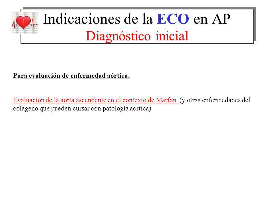 Indicaciones de la ECO en AP Diagnóstico inicial Para evaluación de enfermedad aórtica: Evaluación de la aorta ascendente en el contexto de Marfan (y otras enfermedades del colágeno que pueden cursar con patología aortica)