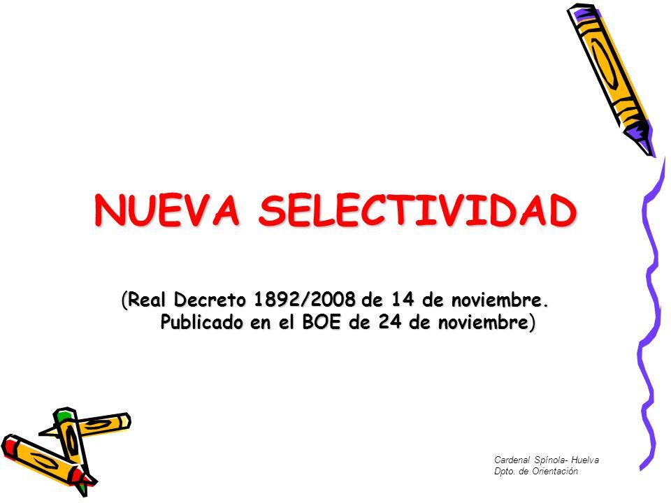 NUEVA SELECTIVIDAD (Real Decreto 1892/2008 de 14 de noviembre. Publicado en el BOE de 24 de noviembre) Cardenal Spínola- Huelva Dpto. de Orientación