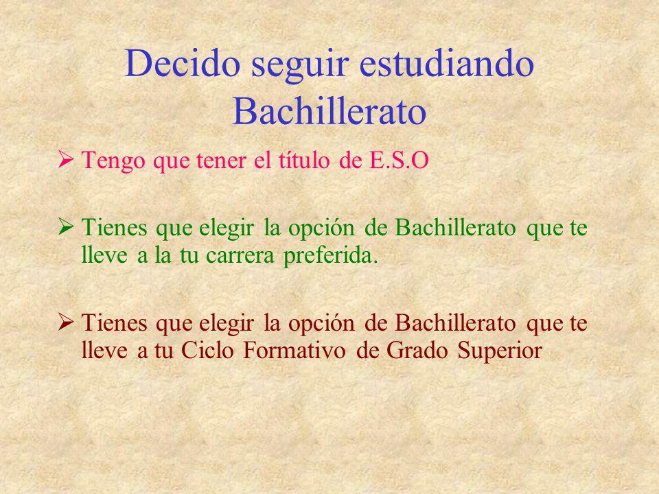 Decido seguir estudiando Bachillerato Tengo que tener el título de E.S.O Tienes que elegir la opción de Bachillerato que te lleve a la tu carrera preferida.