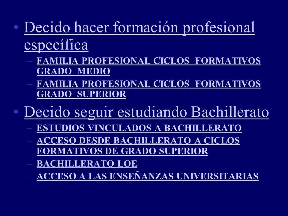 Decido hacer formación profesional específicaDecido hacer formación profesional específica –FAMILIA PROFESIONAL CICLOS FORMATIVOS GRADO MEDIOFAMILIA PROFESIONAL CICLOS FORMATIVOS GRADO MEDIO –FAMILIA PROFESIONAL CICLOS FORMATIVOS GRADO SUPERIORFAMILIA PROFESIONAL CICLOS FORMATIVOS GRADO SUPERIOR Decido seguir estudiando Bachillerato –ESTUDIOS VINCULADOS A BACHILLERATOESTUDIOS VINCULADOS A BACHILLERATO –ACCESO DESDE BACHILLERATO A CICLOS FORMATIVOS DE GRADO SUPERIORACCESO DESDE BACHILLERATO A CICLOS FORMATIVOS DE GRADO SUPERIOR –BACHILLERATO LOEBACHILLERATO LOE –ACCESO A LAS ENSEÑANZAS UNIVERSITARIASACCESO A LAS ENSEÑANZAS UNIVERSITARIAS