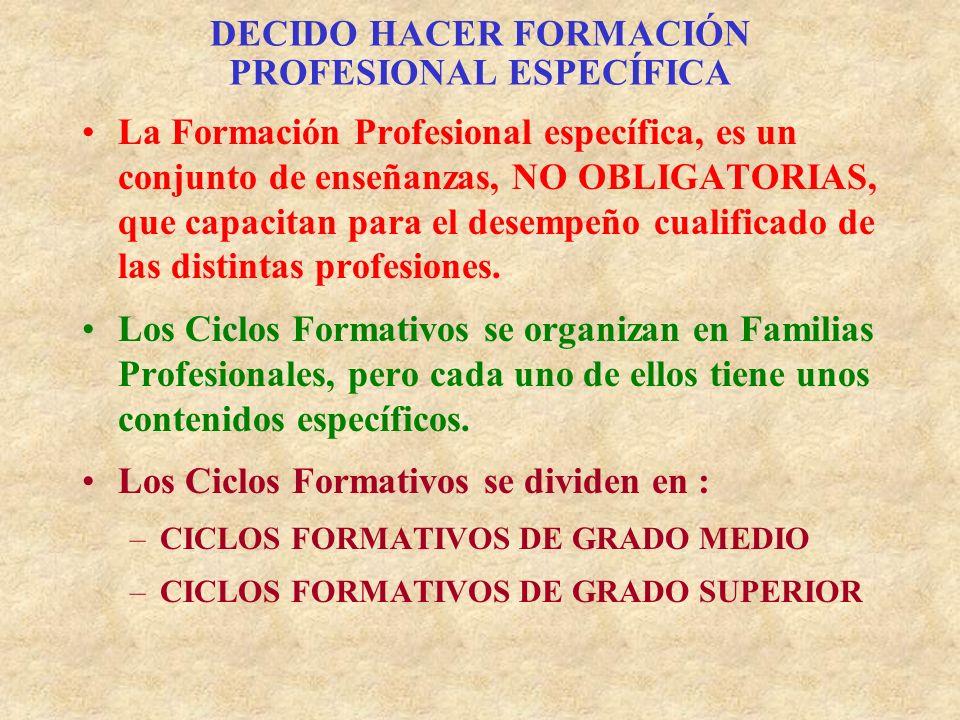 DECIDO HACER FORMACIÓN PROFESIONAL ESPECÍFICA La Formación Profesional específica, es un conjunto de enseñanzas, NO OBLIGATORIAS, que capacitan para el desempeño cualificado de las distintas profesiones.