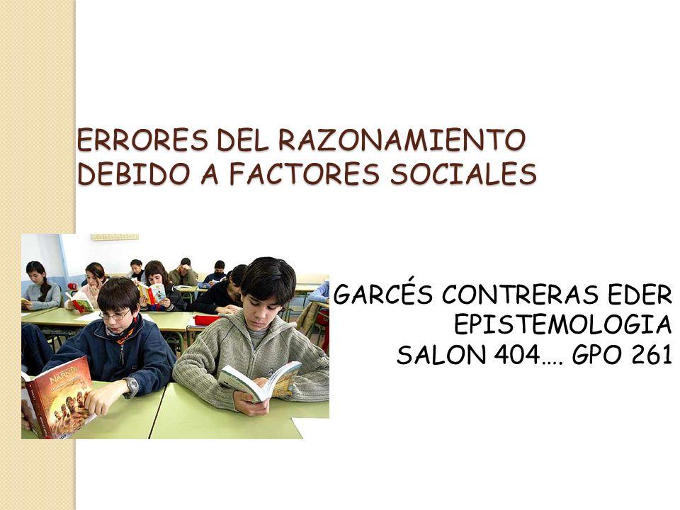 ERRORES DEL RAZONAMIENTO DEBIDO A FACTORES SOCIALES GARCÉS CONTRERAS EDER EPISTEMOLOGIA SALON 404…. GPO 261