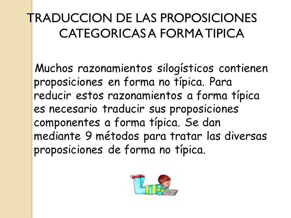 TRADUCCION DE LAS PROPOSICIONES CATEGORICAS A FORMA TIPICA Muchos razonamientos silogísticos contienen proposiciones en forma no típica. Para reducir