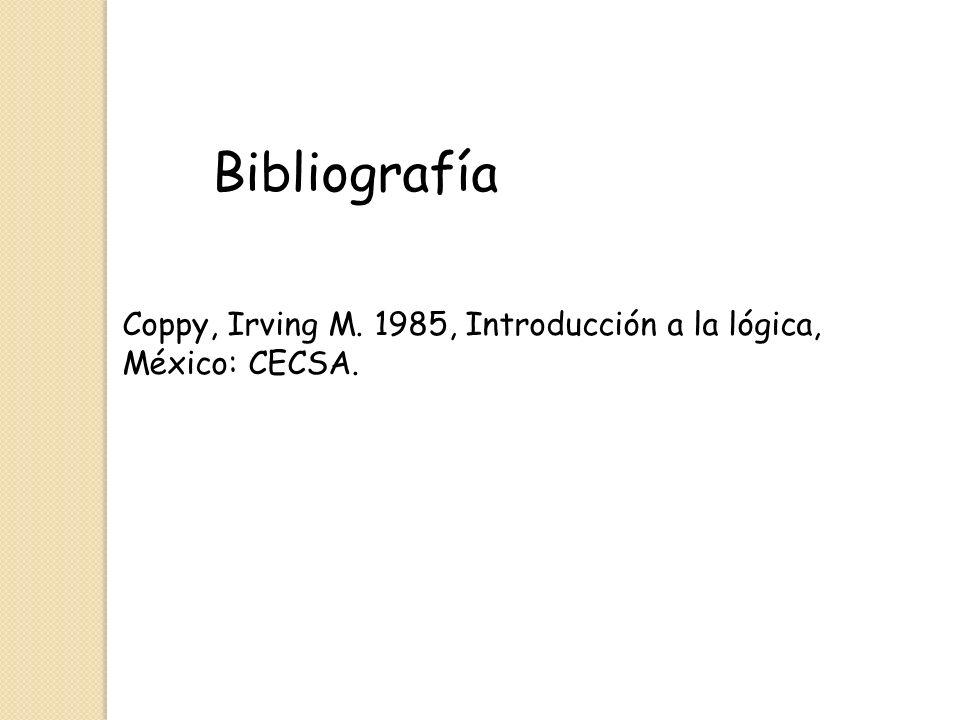 Bibliografía Coppy, Irving M. 1985, Introducción a la lógica, México: CECSA.