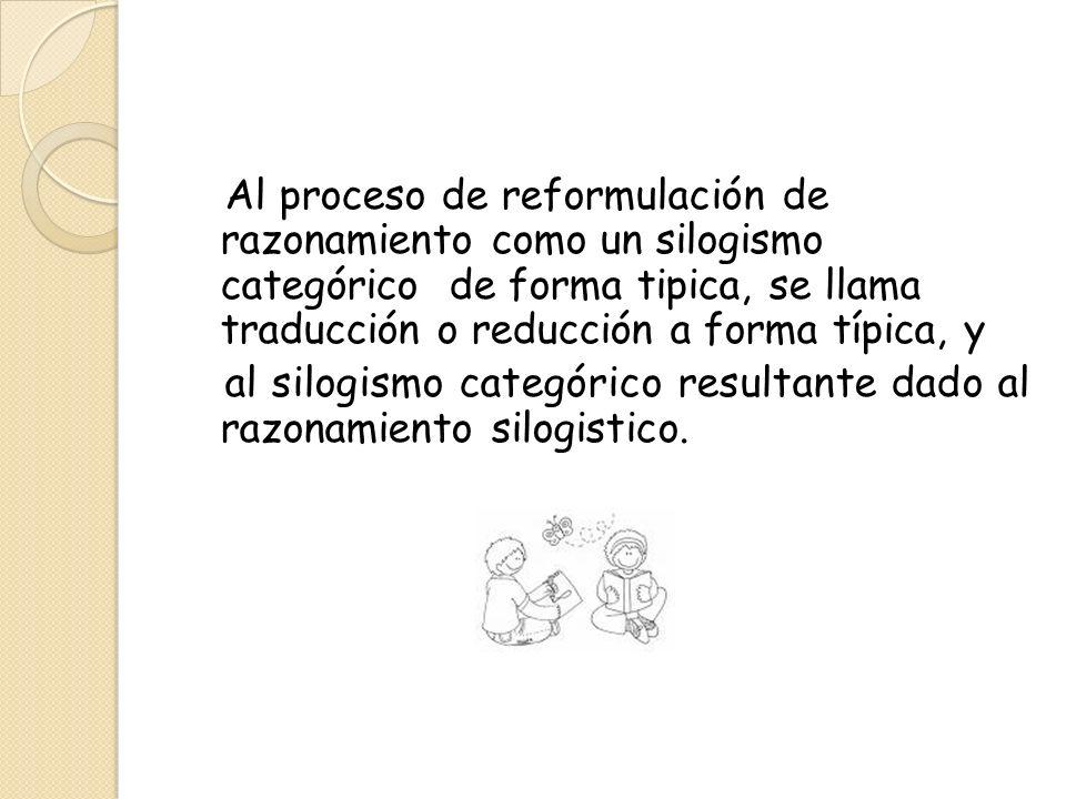 Al proceso de reformulación de razonamiento como un silogismo categórico de forma tipica, se llama traducción o reducción a forma típica, y al silogis