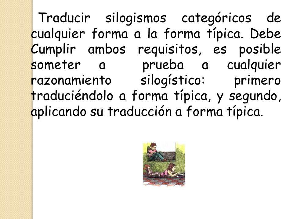 Traducir silogismos categóricos de cualquier forma a la forma típica. Debe Cumplir ambos requisitos, es posible someter a prueba a cualquier razonamie