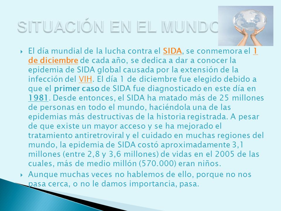 El día mundial de la lucha contra el SIDA, se conmemora el 1 de diciembre de cada año, se dedica a dar a conocer la epidemia de SIDA global causada po