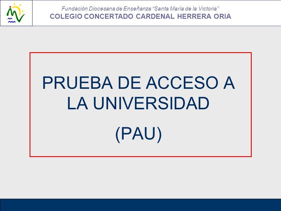 PRUEBA DE ACCESO A LA UNIVERSIDAD (PAU) Fundación Diocesana de Enseñanza Santa María de la Victoria COLEGIO CONCERTADO CARDENAL HERRERA ORIA