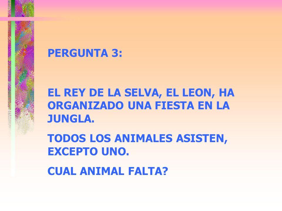 PERGUNTA 3: EL REY DE LA SELVA, EL LEON, HA ORGANIZADO UNA FIESTA EN LA JUNGLA. TODOS LOS ANIMALES ASISTEN, EXCEPTO UNO. CUAL ANIMAL FALTA?