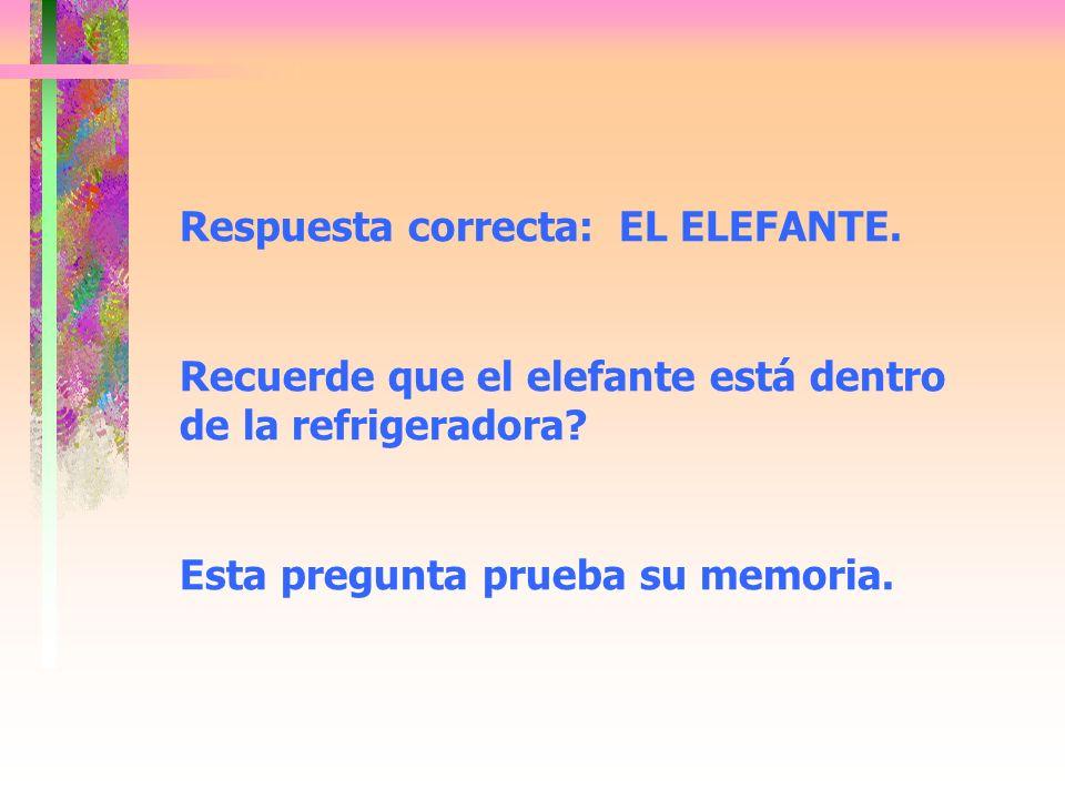 Respuesta correcta: EL ELEFANTE. Recuerde que el elefante está dentro de la refrigeradora? Esta pregunta prueba su memoria.