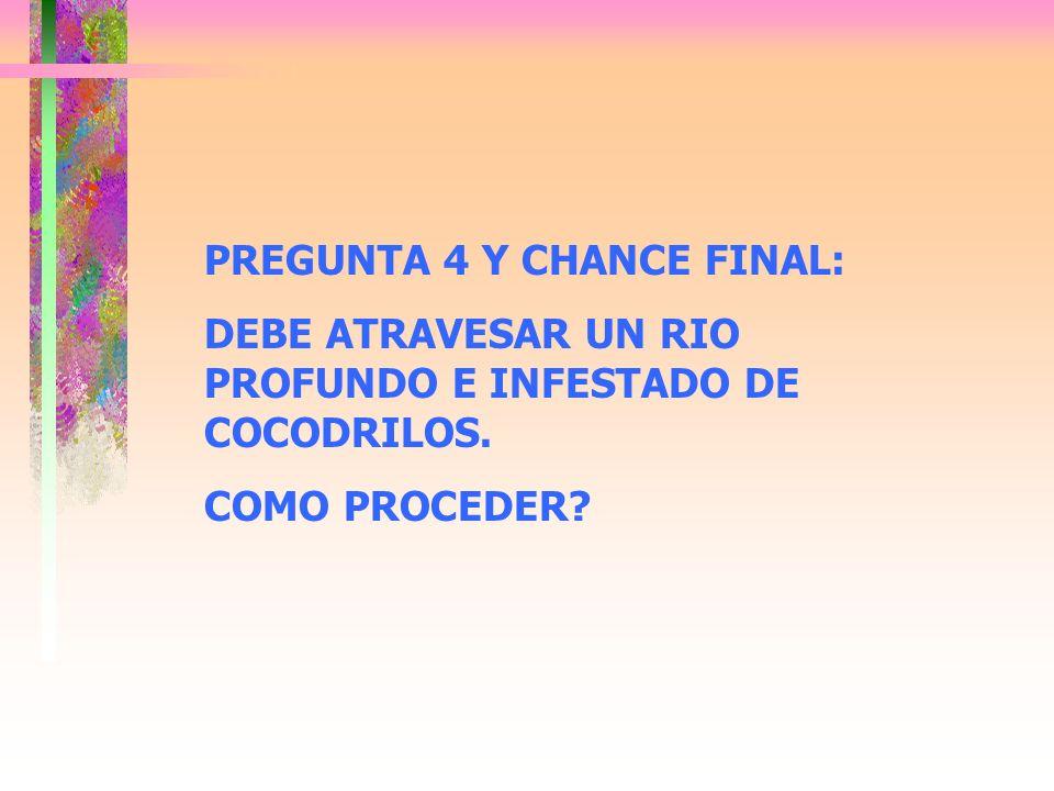 PREGUNTA 4 Y CHANCE FINAL: DEBE ATRAVESAR UN RIO PROFUNDO E INFESTADO DE COCODRILOS. COMO PROCEDER?