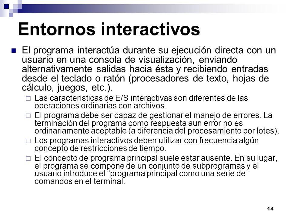 14 Entornos interactivos El programa interactúa durante su ejecución directa con un usuario en una consola de visualización, enviando alternativamente salidas hacia ésta y recibiendo entradas desde el teclado o ratón (procesadores de texto, hojas de cálculo, juegos, etc.).