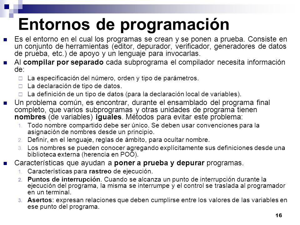 16 Entornos de programación Es el entorno en el cual los programas se crean y se ponen a prueba. Consiste en un conjunto de herramientas (editor, depu