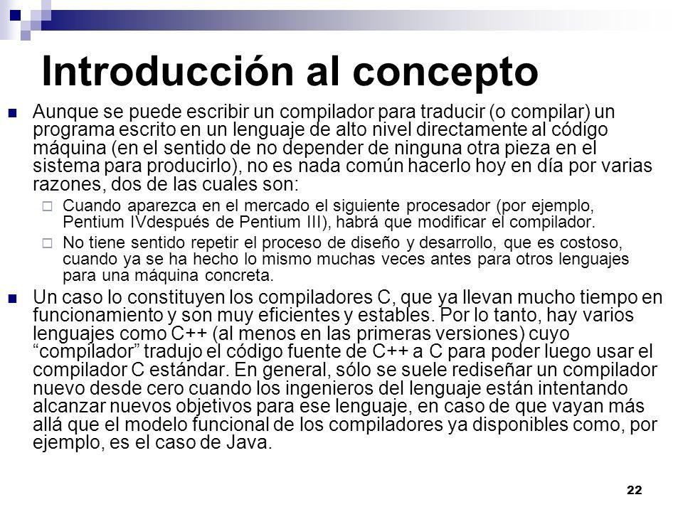 22 Introducción al concepto Aunque se puede escribir un compilador para traducir (o compilar) un programa escrito en un lenguaje de alto nivel directamente al código máquina (en el sentido de no depender de ninguna otra pieza en el sistema para producirlo), no es nada común hacerlo hoy en día por varias razones, dos de las cuales son: Cuando aparezca en el mercado el siguiente procesador (por ejemplo, Pentium IVdespués de Pentium III), habrá que modificar el compilador.