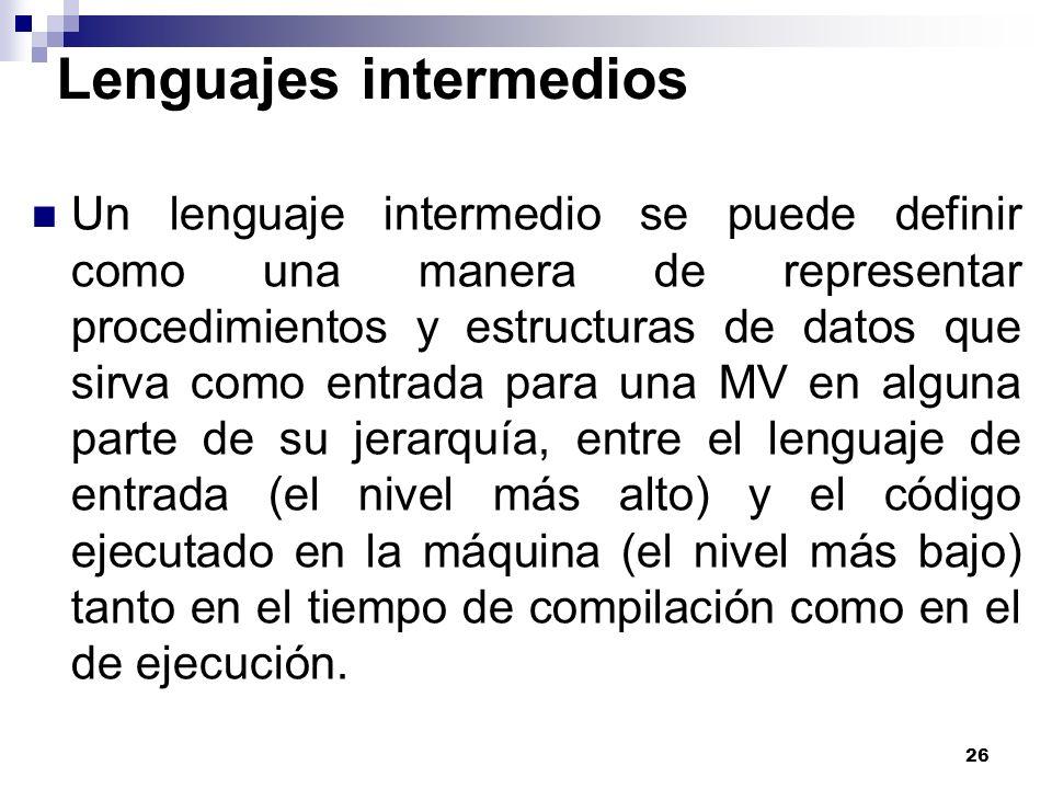 26 Lenguajes intermedios Un lenguaje intermedio se puede definir como una manera de representar procedimientos y estructuras de datos que sirva como e