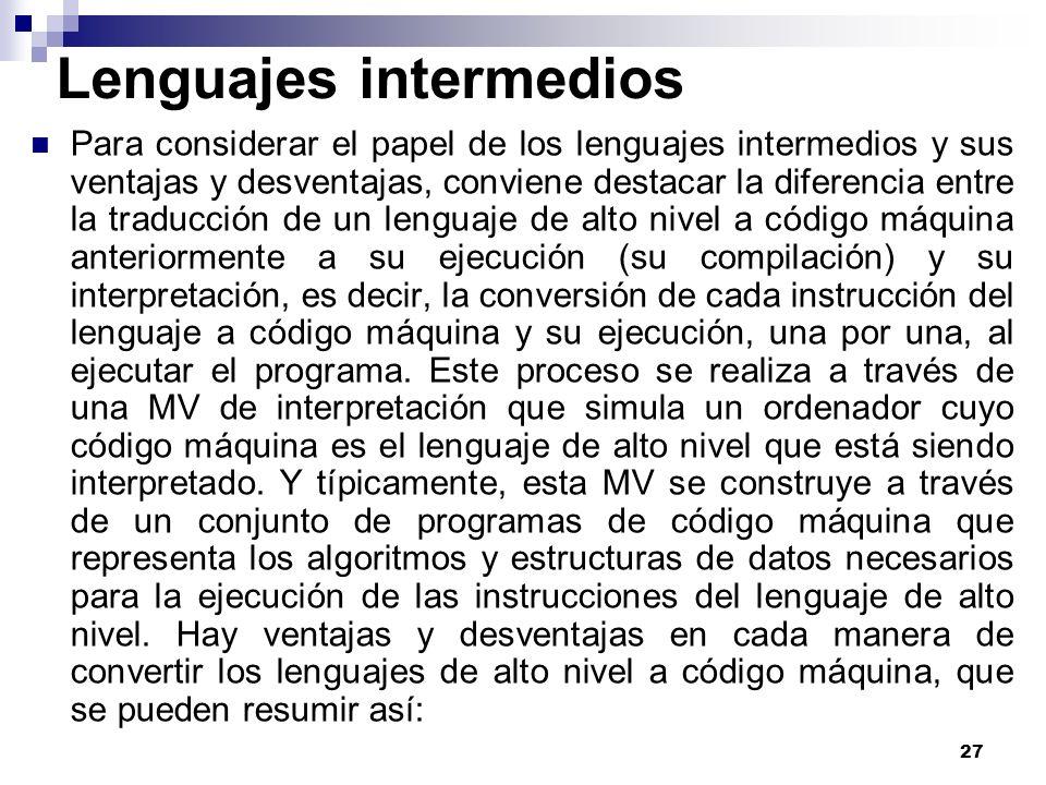 27 Lenguajes intermedios Para considerar el papel de los lenguajes intermedios y sus ventajas y desventajas, conviene destacar la diferencia entre la