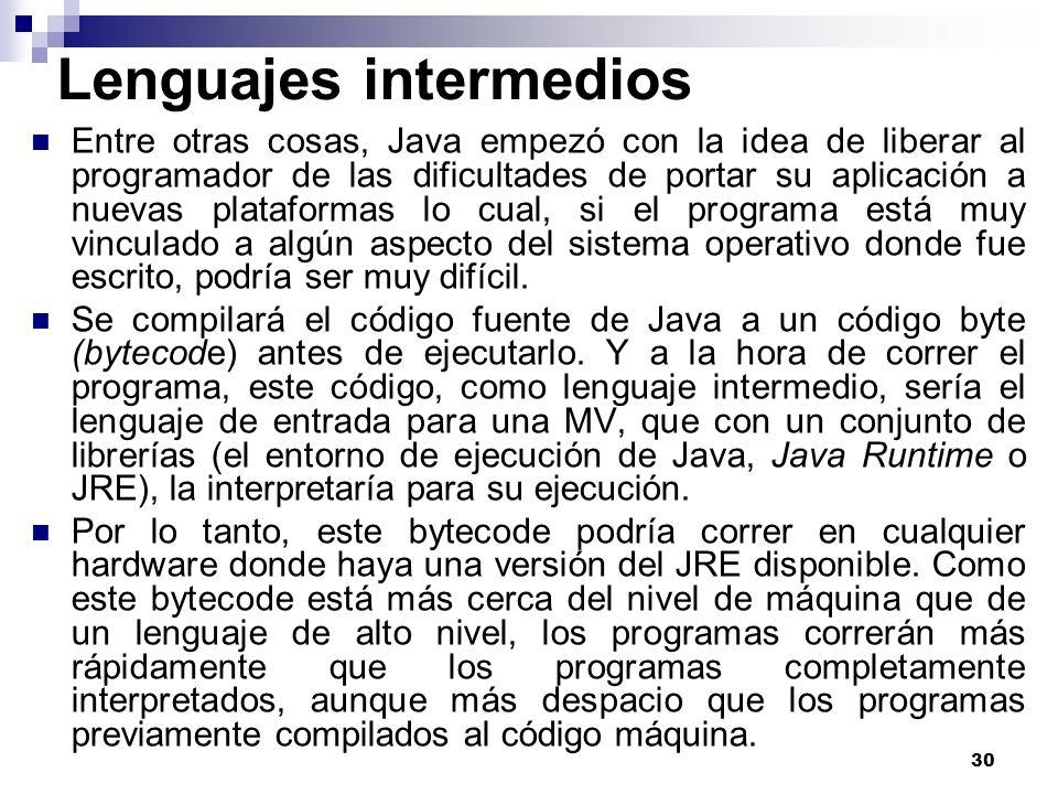 30 Lenguajes intermedios Entre otras cosas, Java empezó con la idea de liberar al programador de las dificultades de portar su aplicación a nuevas pla