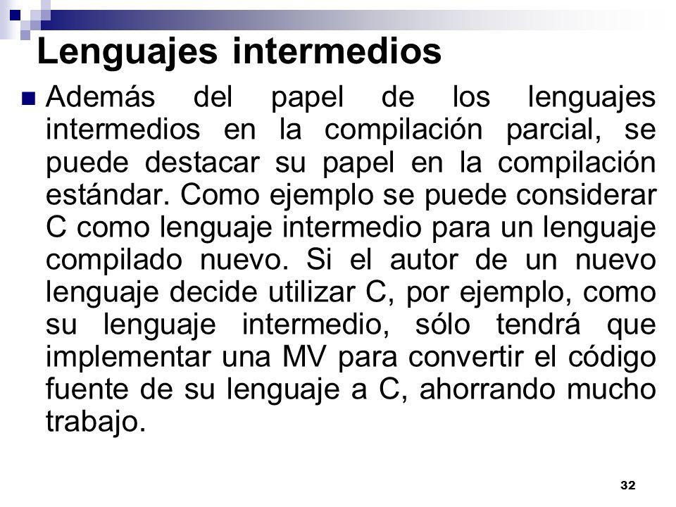 32 Lenguajes intermedios Además del papel de los lenguajes intermedios en la compilación parcial, se puede destacar su papel en la compilación estándar.