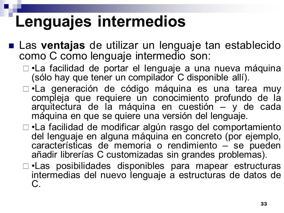 33 Lenguajes intermedios Las ventajas de utilizar un lenguaje tan establecido como C como lenguaje intermedio son: La facilidad de portar el lenguaje a una nueva máquina (sólo hay que tener un compilador C disponible allí).