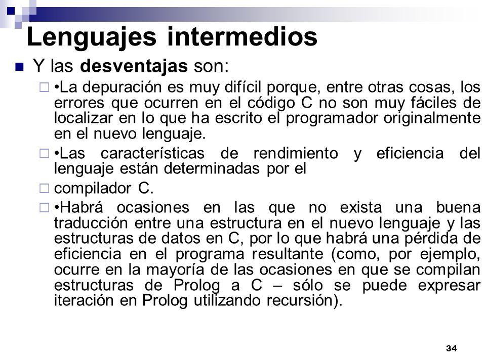 34 Lenguajes intermedios Y las desventajas son: La depuración es muy difícil porque, entre otras cosas, los errores que ocurren en el código C no son muy fáciles de localizar en lo que ha escrito el programador originalmente en el nuevo lenguaje.
