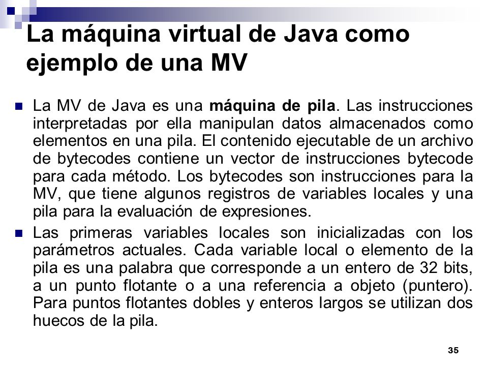 35 La máquina virtual de Java como ejemplo de una MV La MV de Java es una máquina de pila. Las instrucciones interpretadas por ella manipulan datos al