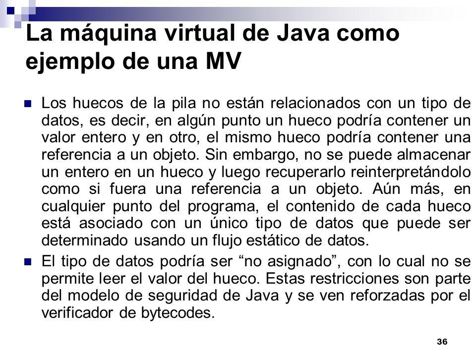 36 La máquina virtual de Java como ejemplo de una MV Los huecos de la pila no están relacionados con un tipo de datos, es decir, en algún punto un hueco podría contener un valor entero y en otro, el mismo hueco podría contener una referencia a un objeto.
