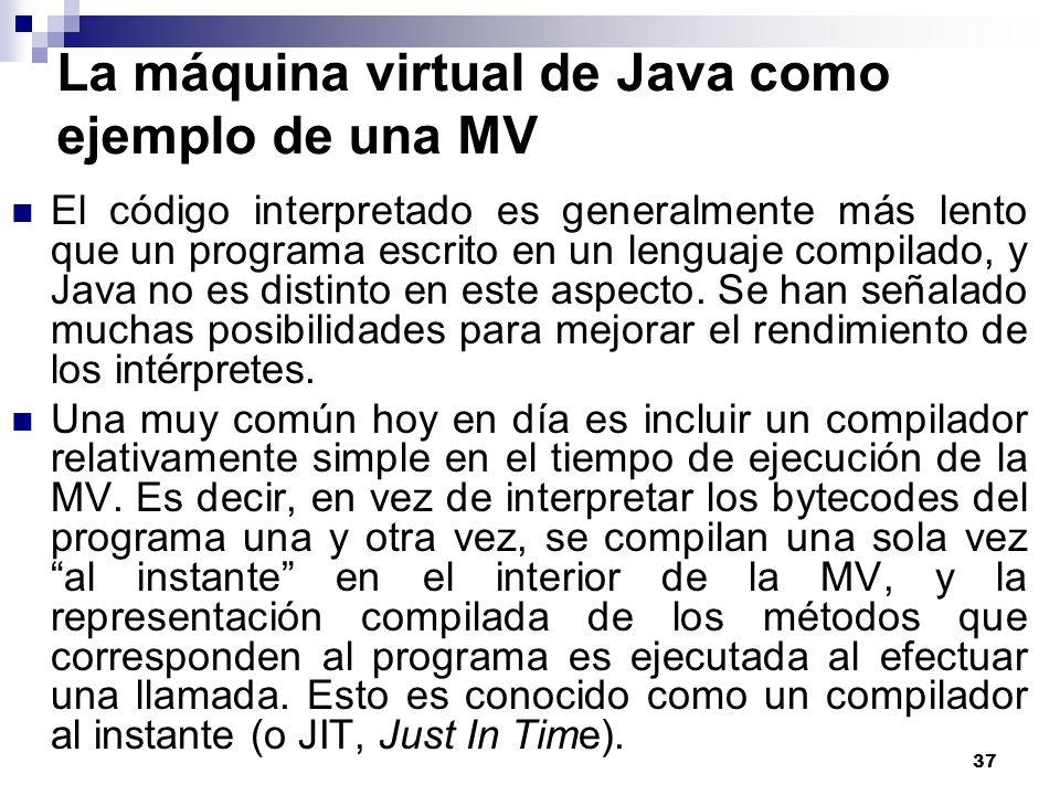 37 La máquina virtual de Java como ejemplo de una MV El código interpretado es generalmente más lento que un programa escrito en un lenguaje compilado, y Java no es distinto en este aspecto.