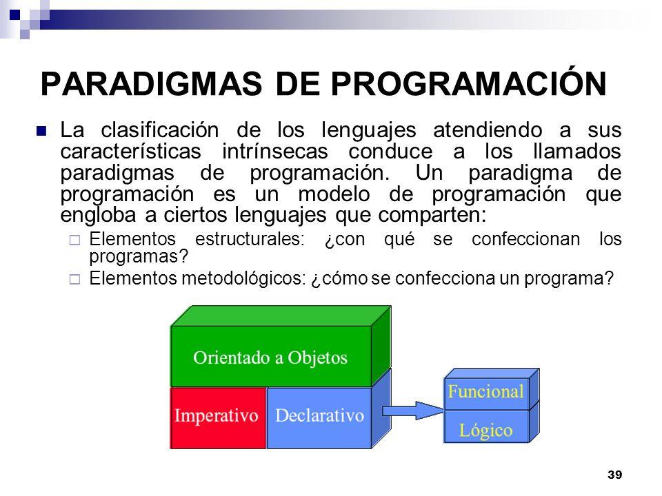 39 PARADIGMAS DE PROGRAMACIÓN La clasificación de los lenguajes atendiendo a sus características intrínsecas conduce a los llamados paradigmas de programación.