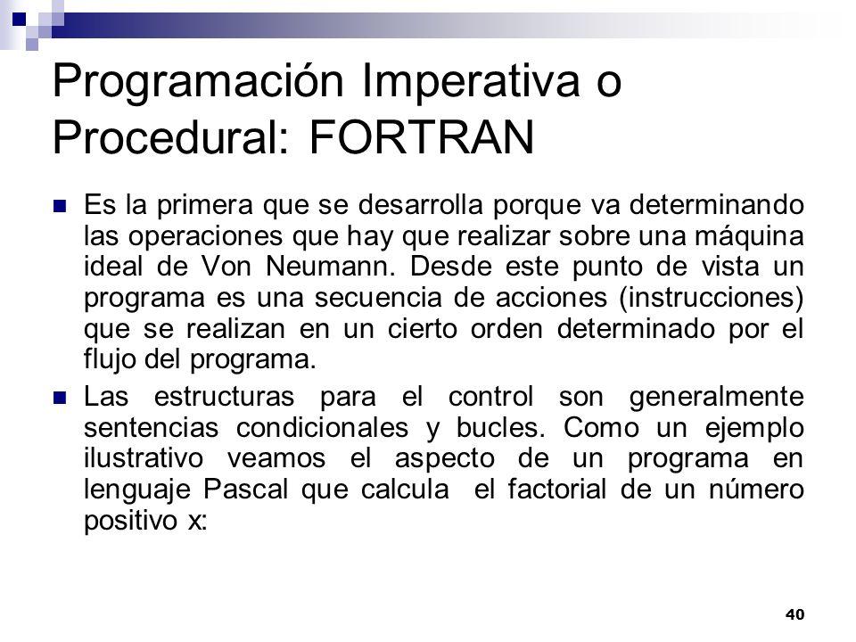 40 Programación Imperativa o Procedural: FORTRAN Es la primera que se desarrolla porque va determinando las operaciones que hay que realizar sobre una máquina ideal de Von Neumann.