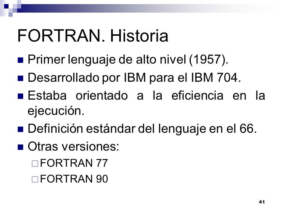 41 FORTRAN. Historia Primer lenguaje de alto nivel (1957). Desarrollado por IBM para el IBM 704. Estaba orientado a la eficiencia en la ejecución. Def