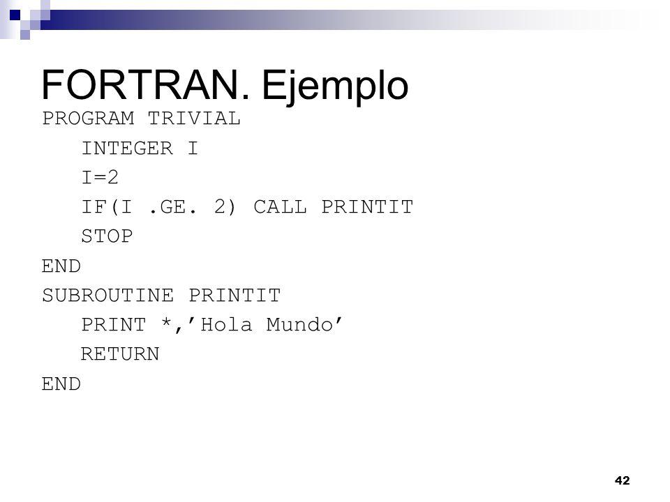 42 FORTRAN. Ejemplo PROGRAM TRIVIAL INTEGER I I=2 IF(I.GE. 2) CALL PRINTIT STOP END SUBROUTINE PRINTIT PRINT *,Hola Mundo RETURN END