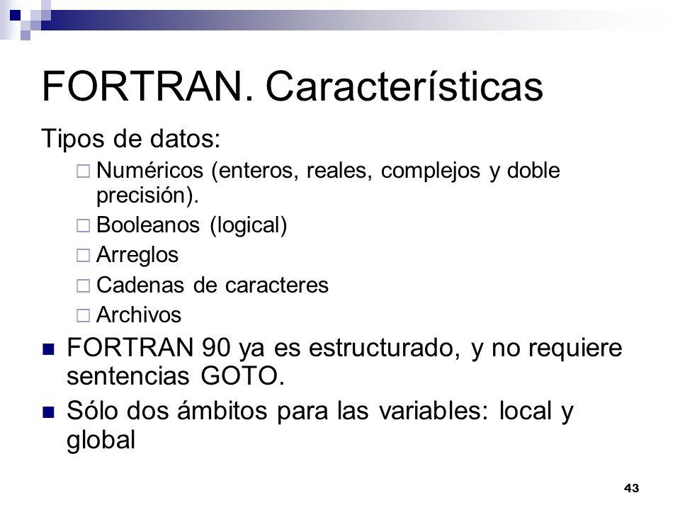 43 FORTRAN. Características Tipos de datos: Numéricos (enteros, reales, complejos y doble precisión). Booleanos (logical) Arreglos Cadenas de caracter