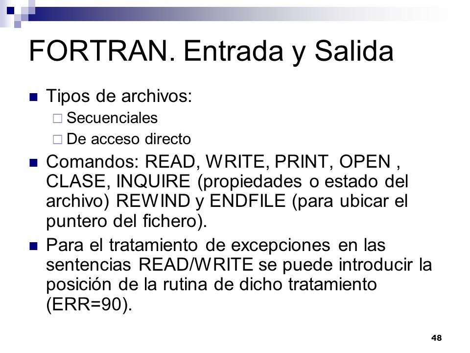 48 FORTRAN. Entrada y Salida Tipos de archivos: Secuenciales De acceso directo Comandos: READ, WRITE, PRINT, OPEN, CLASE, INQUIRE (propiedades o estad
